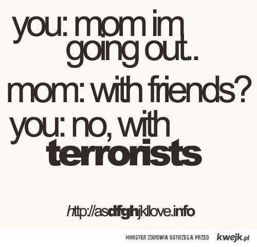 conversation, friends, going out, haha, mum, parents, quote, terrorists, text, typography