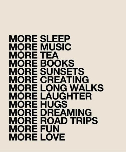 books, creating, dreaming, fun, hugs, laughter, long walks, love, music, road trips, sleep, sunsets, tea