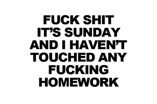 fuck, homework, school, shit, sunday