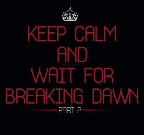 breaking dawn, breaking dawn part 2, keep calm, part 2, twilight, twilight saga, wait for