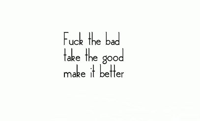 bad times, break up, emo, emo quote, fuck, fuck the bad, get better, good times, happiness, heart break, life goes on, love, love quote, make it better, optimism quote, positivity, quote, typography