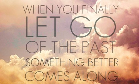 along, comes along, finally, let go, past, quote, something better, text, the past, typography, words