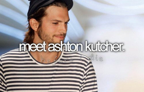 ashton kutcher, before i die, dream, funny guy, inspiration