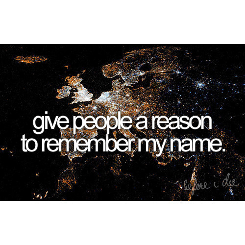 before i die, dream, earth, give, inspiration, light, lights, my name, name, norway, people, reason, remember me, remember my name, text, the world